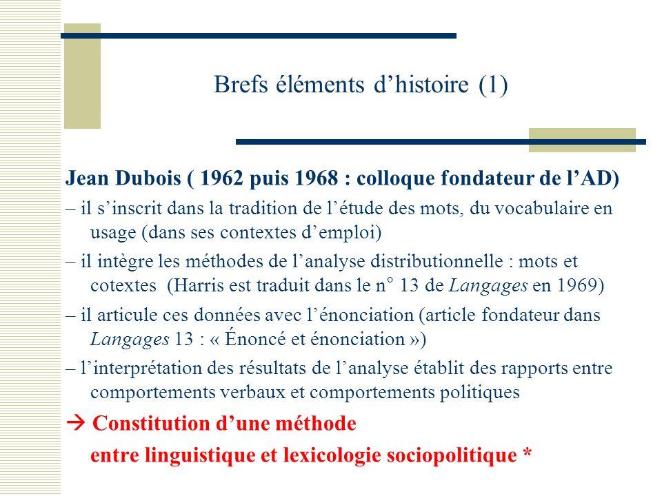Brefs éléments dhistoire (1) Jean Dubois ( 1962 puis 1968 : colloque fondateur de lAD) – il sinscrit dans la tradition de létude des mots, du vocabulaire en usage (dans ses contextes demploi) – il intègre les méthodes de lanalyse distributionnelle : mots et cotextes (Harris est traduit dans le n° 13 de Langages en 1969) – il articule ces données avec lénonciation (article fondateur dans Langages 13 : « Énoncé et énonciation ») – linterprétation des résultats de lanalyse établit des rapports entre comportements verbaux et comportements politiques Constitution dune méthode entre linguistique et lexicologie sociopolitique *