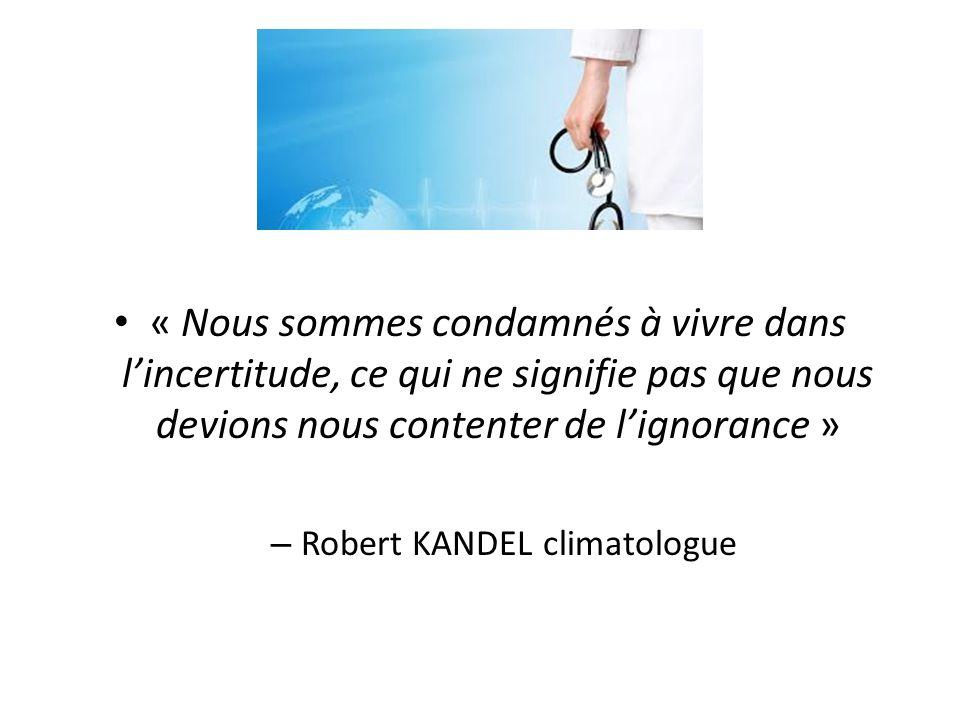 « Nous sommes condamnés à vivre dans lincertitude, ce qui ne signifie pas que nous devions nous contenter de lignorance » – Robert KANDEL climatologue
