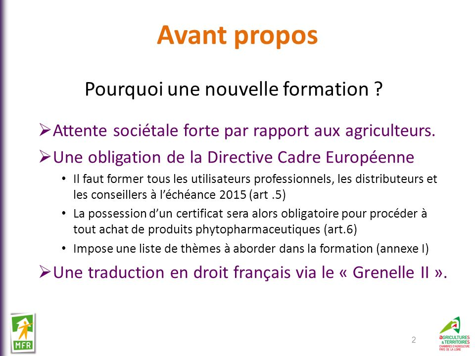 Avant propos Pourquoi une nouvelle formation ? Attente sociétale forte par rapport aux agriculteurs. Une obligation de la Directive Cadre Européenne I