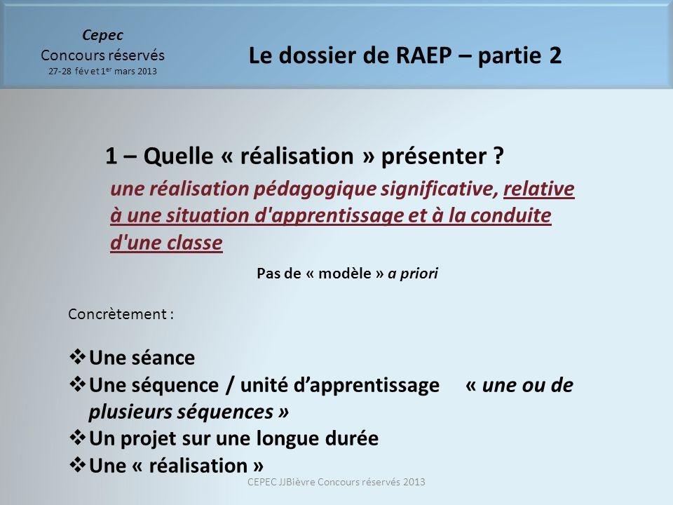 Cepec Concours réservés 27-28 fév et 1 er mars 2013 Le dossier de RAEP – partie 2 1 – Quelle « réalisation » présenter ? une réalisation pédagogique s