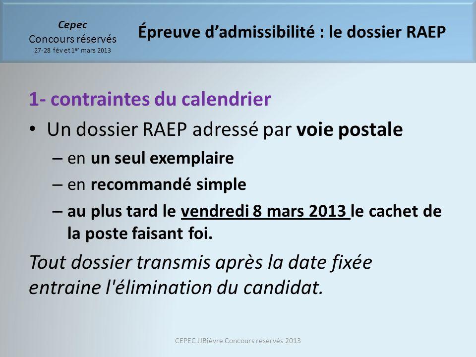 Cepec Concours réservés 27-28 fév et 1 er mars 2013 1- contraintes du calendrier Un dossier RAEP adressé par voie postale – en un seul exemplaire – en recommandé simple – au plus tard le vendredi 8 mars 2013 le cachet de la poste faisant foi.