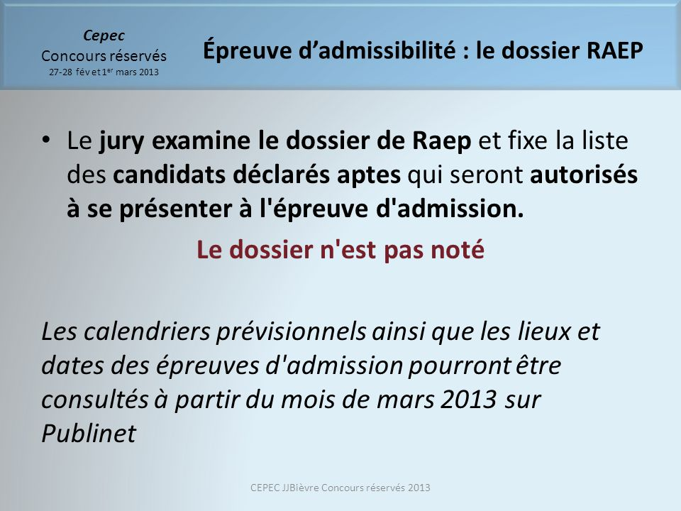 Cepec Concours réservés 27-28 fév et 1 er mars 2013 Le jury examine le dossier de Raep et fixe la liste des candidats déclarés aptes qui seront autorisés à se présenter à l épreuve d admission.