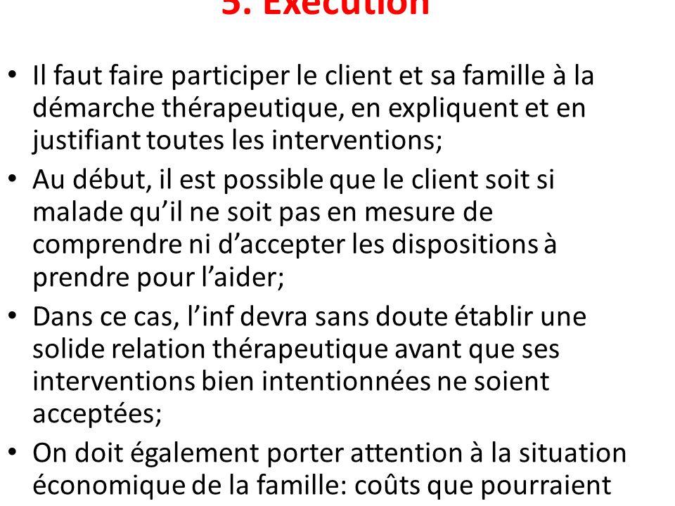 5. Exécution Il faut faire participer le client et sa famille à la démarche thérapeutique, en expliquent et en justifiant toutes les interventions; Au