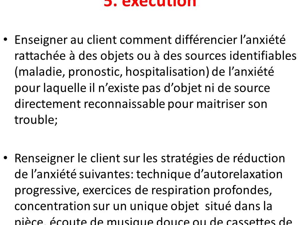 5. exécution Enseigner au client comment différencier lanxiété rattachée à des objets ou à des sources identifiables (maladie, pronostic, hospitalisat