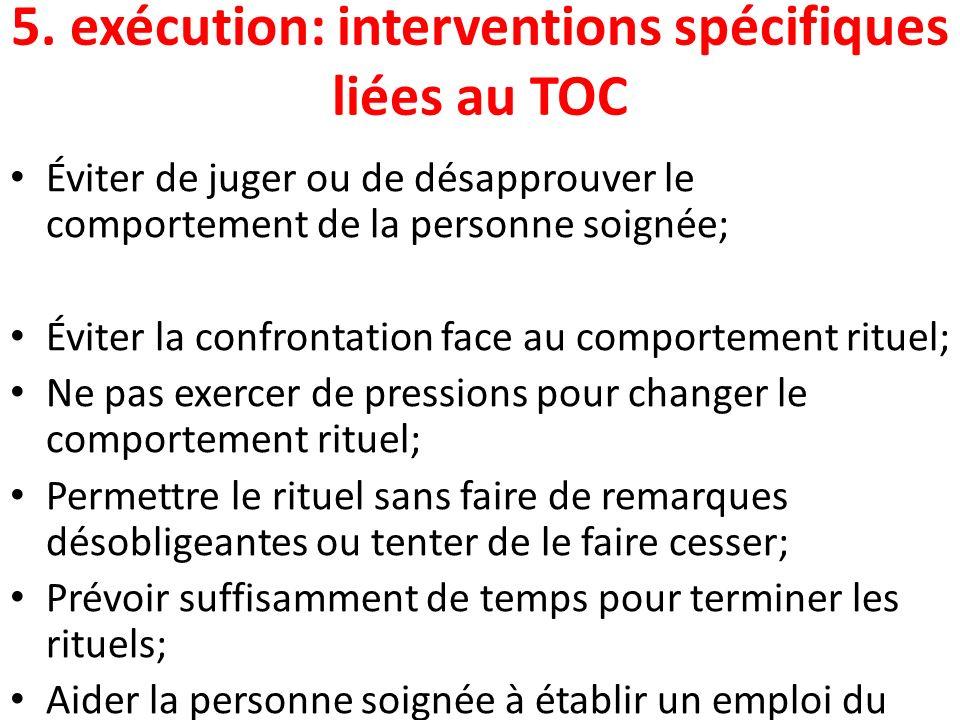 5. exécution: interventions spécifiques liées au TOC Éviter de juger ou de désapprouver le comportement de la personne soignée; Éviter la confrontatio
