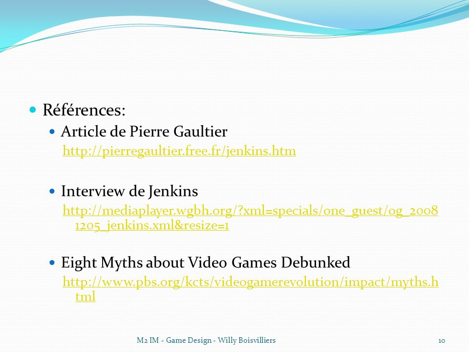 Références: Article de Pierre Gaultier http://pierregaultier.free.fr/jenkins.htm Interview de Jenkins http://mediaplayer.wgbh.org/?xml=specials/one_guest/og_2008 1205_jenkins.xml&resize=1 Eight Myths about Video Games Debunked http://www.pbs.org/kcts/videogamerevolution/impact/myths.h tml M2 IM - Game Design - Willy Boisvilliers10