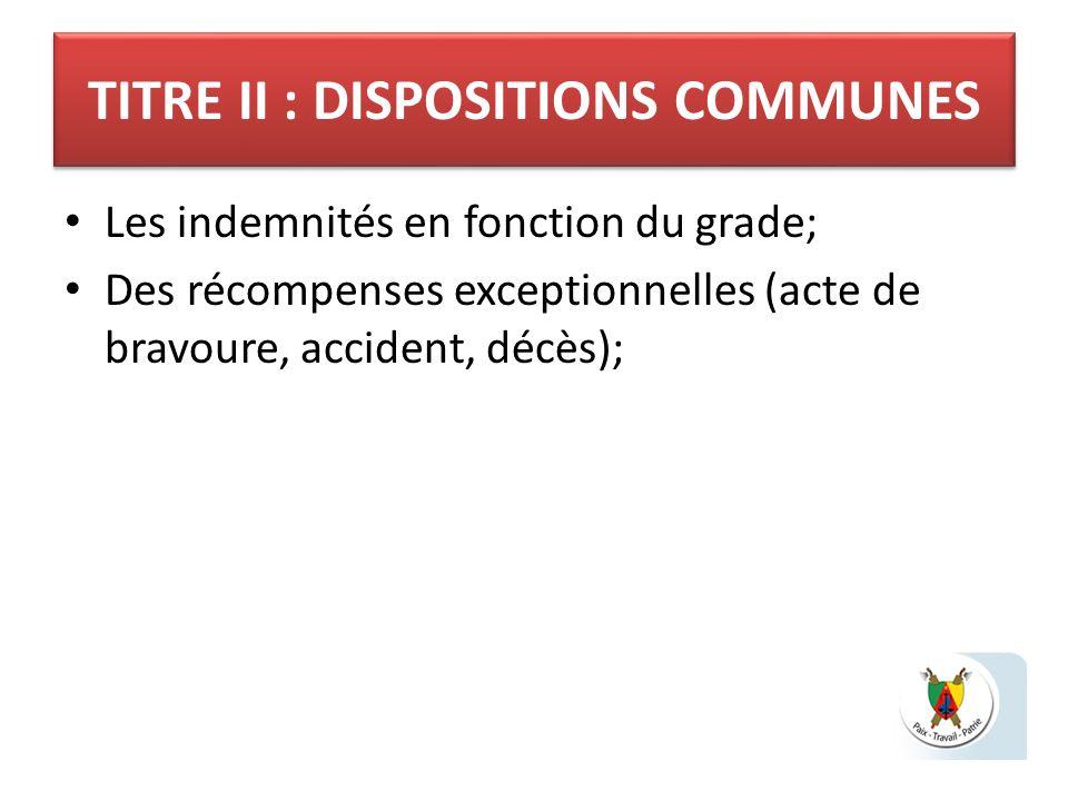 TITRE II : DISPOSITIONS COMMUNES Les indemnités en fonction du grade; Des récompenses exceptionnelles (acte de bravoure, accident, décès);