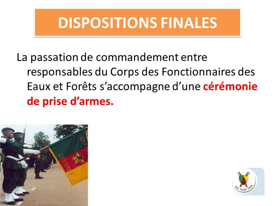 DISPOSITIONS FINALES La passation de commandement entre responsables du Corps des Fonctionnaires des Eaux et Forêts saccompagne dune cérémonie de pris
