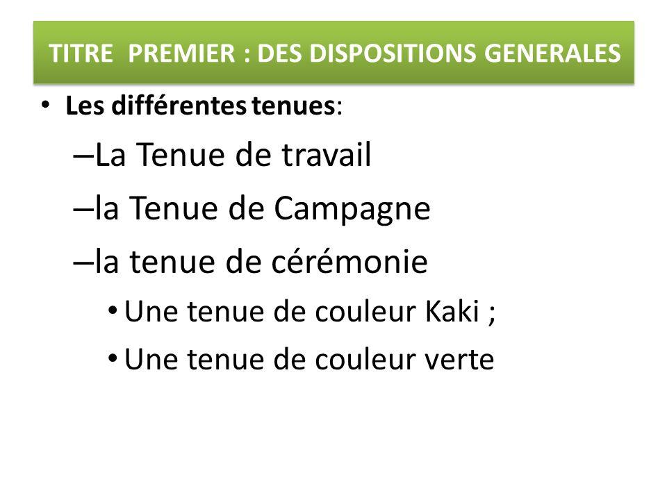 TITRE PREMIER : DES DISPOSITIONS GENERALES Les différentes tenues: – La Tenue de travail – la Tenue de Campagne – la tenue de cérémonie Une tenue de c