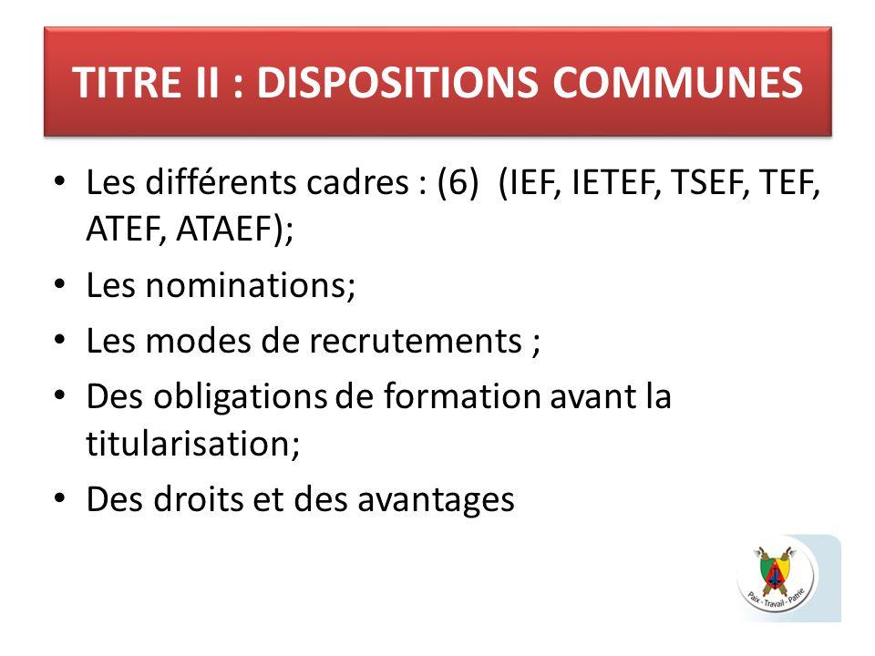 TITRE II : DISPOSITIONS COMMUNES Les différents cadres : (6) (IEF, IETEF, TSEF, TEF, ATEF, ATAEF); Les nominations; Les modes de recrutements ; Des ob