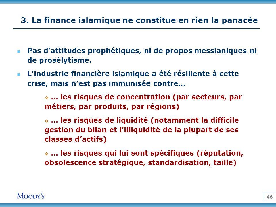 46 3. La finance islamique ne constitue en rien la panacée Pas dattitudes prophétiques, ni de propos messianiques ni de prosélytisme. Lindustrie finan
