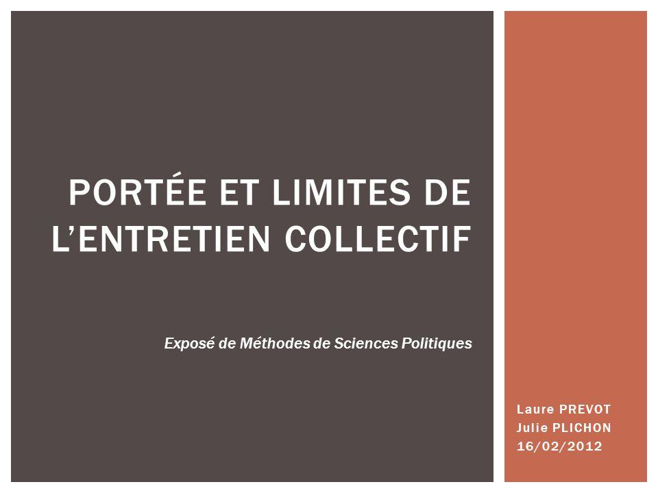 Laure PREVOT Julie PLICHON 16/02/2012 PORTÉE ET LIMITES DE LENTRETIEN COLLECTIF Exposé de Méthodes de Sciences Politiques