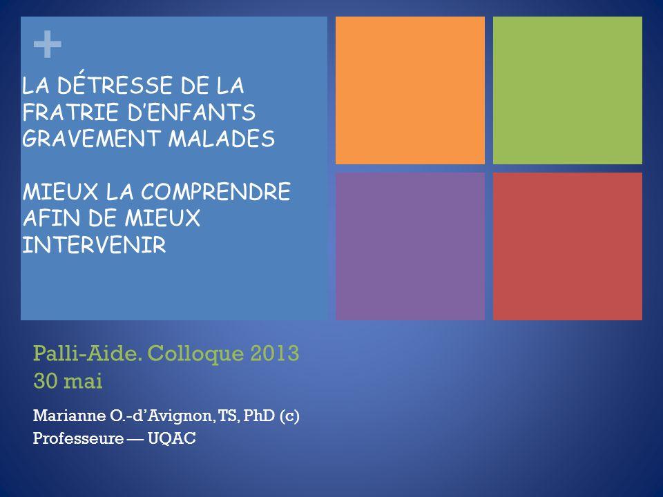 + Palli-Aide. Colloque 2013 30 mai Marianne O.-dAvignon, TS, PhD (c) Professeure UQAC LA DÉTRESSE DE LA FRATRIE DENFANTS GRAVEMENT MALADES MIEUX LA CO