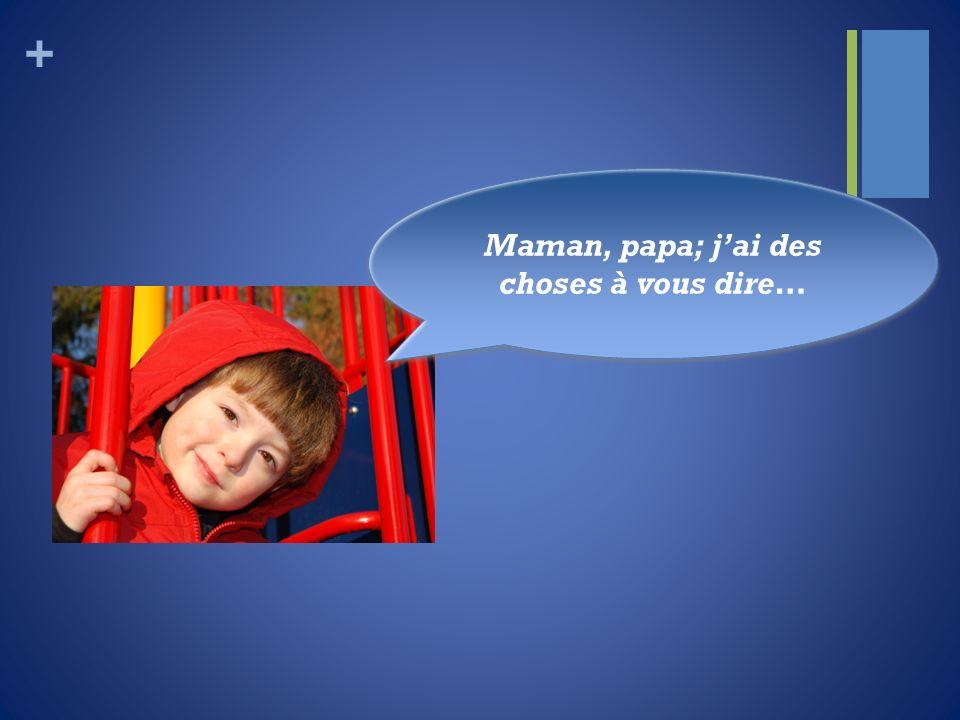 + Maman, papa; jai des choses à vous dire…