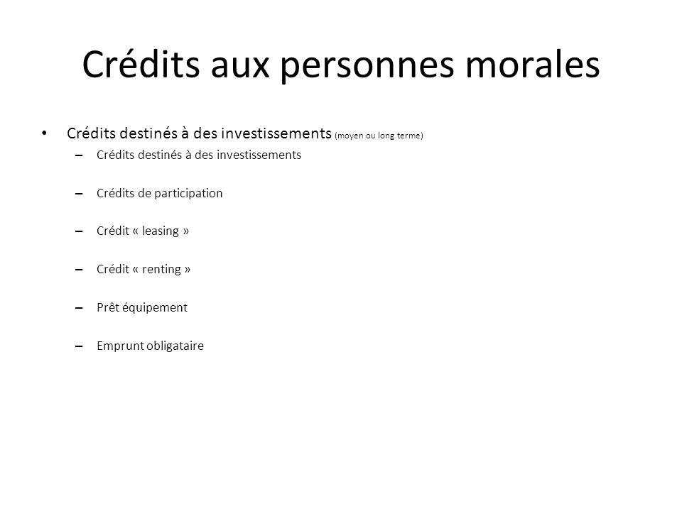 Crédits aux personnes morales Crédits destinés à des investissements (moyen ou long terme) – Crédits destinés à des investissements – Crédits de participation – Crédit « leasing » – Crédit « renting » – Prêt équipement – Emprunt obligataire