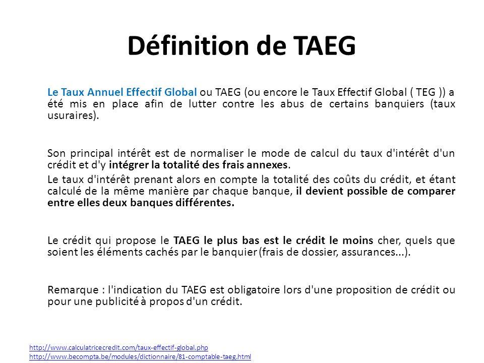 Définition de TAEG Le Taux Annuel Effectif Global ou TAEG (ou encore le Taux Effectif Global ( TEG )) a été mis en place afin de lutter contre les abus de certains banquiers (taux usuraires).