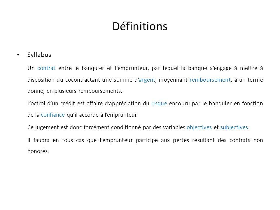 Définitions Syllabus Un contrat entre le banquier et lemprunteur, par lequel la banque sengage à mettre à disposition du cocontractant une somme dargent, moyennant remboursement, à un terme donné, en plusieurs remboursements.
