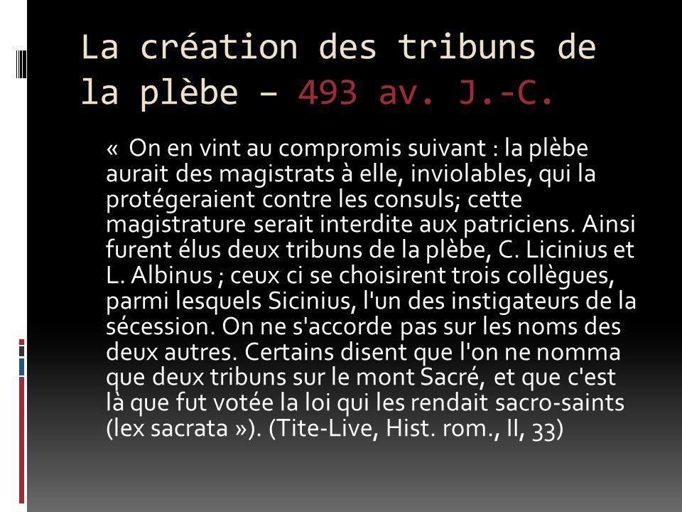 La création des tribuns de la plèbe – 493 av. J.-C. « On en vint au compromis suivant : la plèbe aurait des magistrats à elle, inviolables, qui la pro