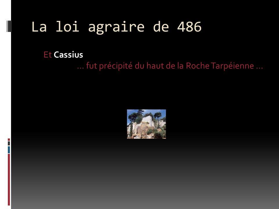 La loi agraire de 486 Et Cassius … fut précipité du haut de la Roche Tarpéienne …