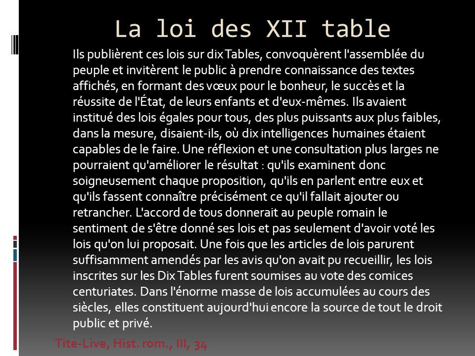 La loi des XII table Ils publièrent ces lois sur dix Tables, convoquèrent l'assemblée du peuple et invitèrent le public à prendre connaissance des tex