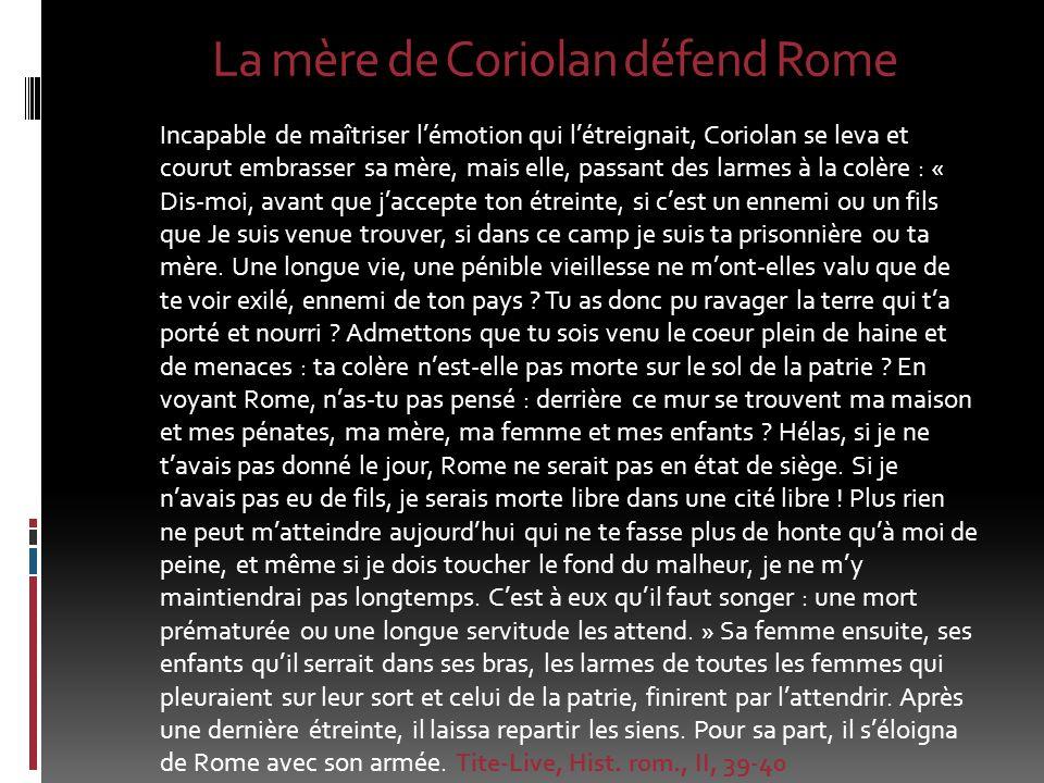 La mère de Coriolan défend Rome Incapable de maîtriser lémotion qui létreignait, Coriolan se leva et courut embrasser sa mère, mais elle, passant des