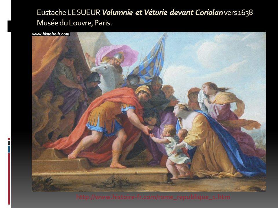 Eustache LE SUEUR Volumnie et Véturie devant Coriolan vers 1638 Musée du Louvre, Paris. http://www.histoire-fr.com/rome_republique_1.htm