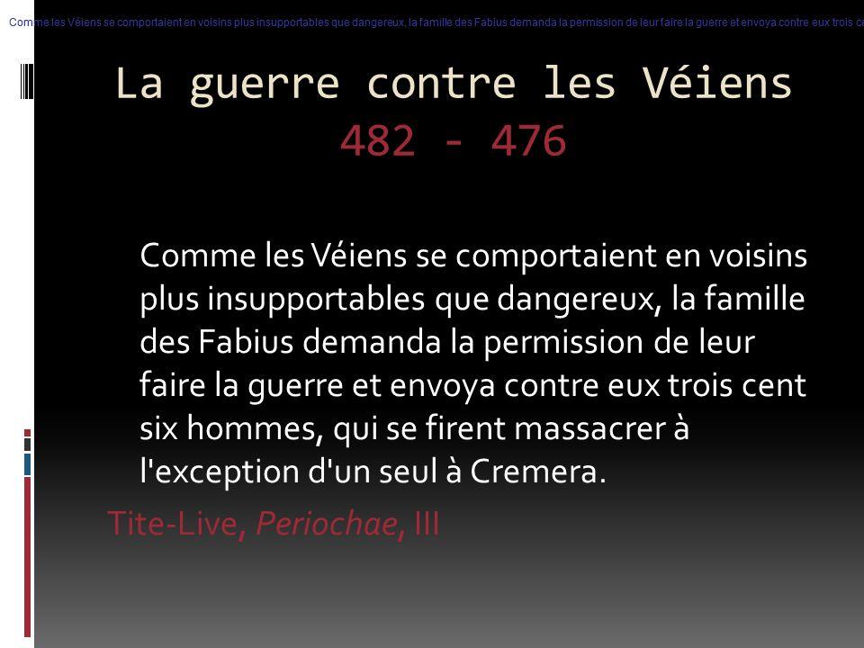 La guerre contre les Véiens 482 - 476 Comme les Véiens se comportaient en voisins plus insupportables que dangereux, la famille des Fabius demanda la