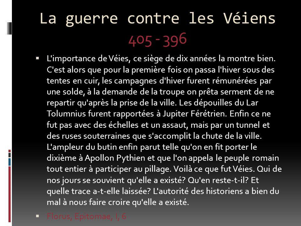 La guerre contre les Véiens 405 - 396 L'importance de Véies, ce siège de dix années la montre bien. C'est alors que pour la première fois on passa l'h