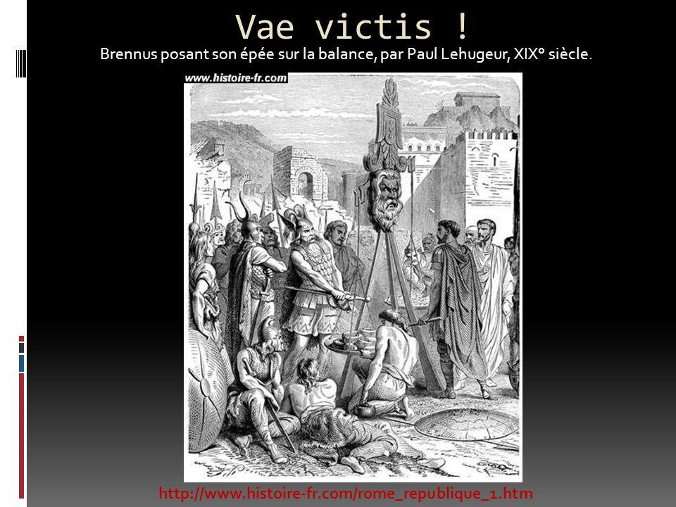 Vae victis ! Brennus posant son épée sur la balance, par Paul Lehugeur, XIX° siècle. http://www.histoire-fr.com/rome_republique_1.htm