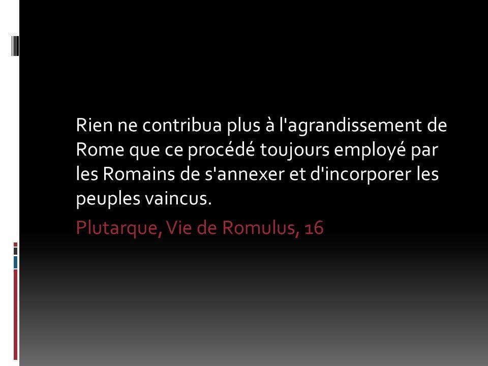 Rien ne contribua plus à l'agrandissement de Rome que ce procédé toujours employé par les Romains de s'annexer et d'incorporer les peuples vaincus. Pl