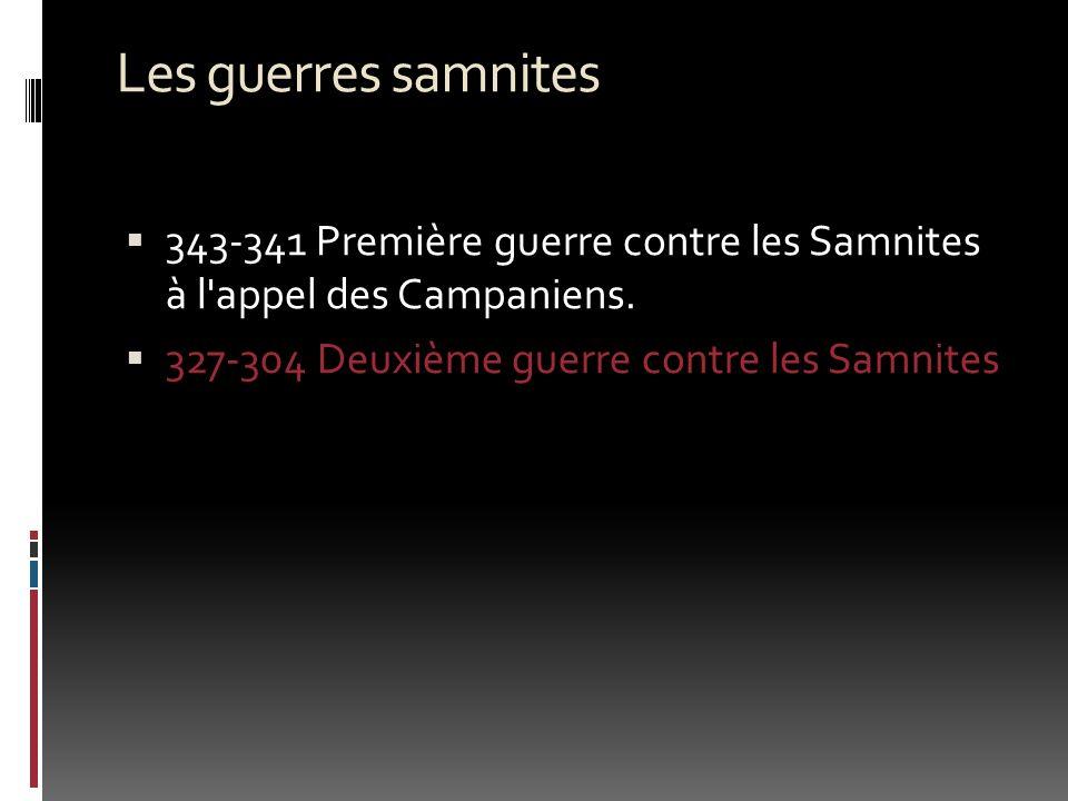 Les guerres samnites 343-341 Première guerre contre les Samnites à l'appel des Campaniens. 327-304 Deuxième guerre contre les Samnites
