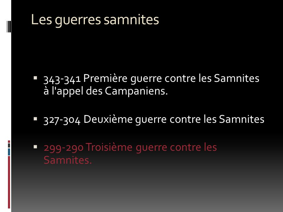 Les guerres samnites 343-341 Première guerre contre les Samnites à l'appel des Campaniens. 327-304 Deuxième guerre contre les Samnites 299-290 Troisiè