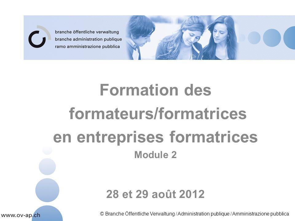 Formation des formateurs/formatrices en entreprises formatrices Module 2 28 et 29 août 2012 © Branche Öffentliche Verwaltung / Administration publique