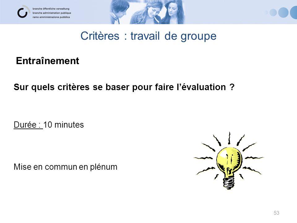 Critères : travail de groupe 53 Sur quels critères se baser pour faire lévaluation ? Durée : 10 minutes Mise en commun en plénum Entraînement