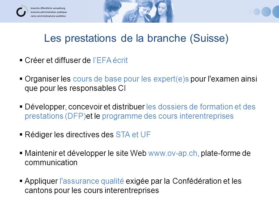 Les prestations de la branche (Suisse) Créer et diffuser de lEFA écrit Organiser les cours de base pour les expert(e)s pour l'examen ainsi que pour le