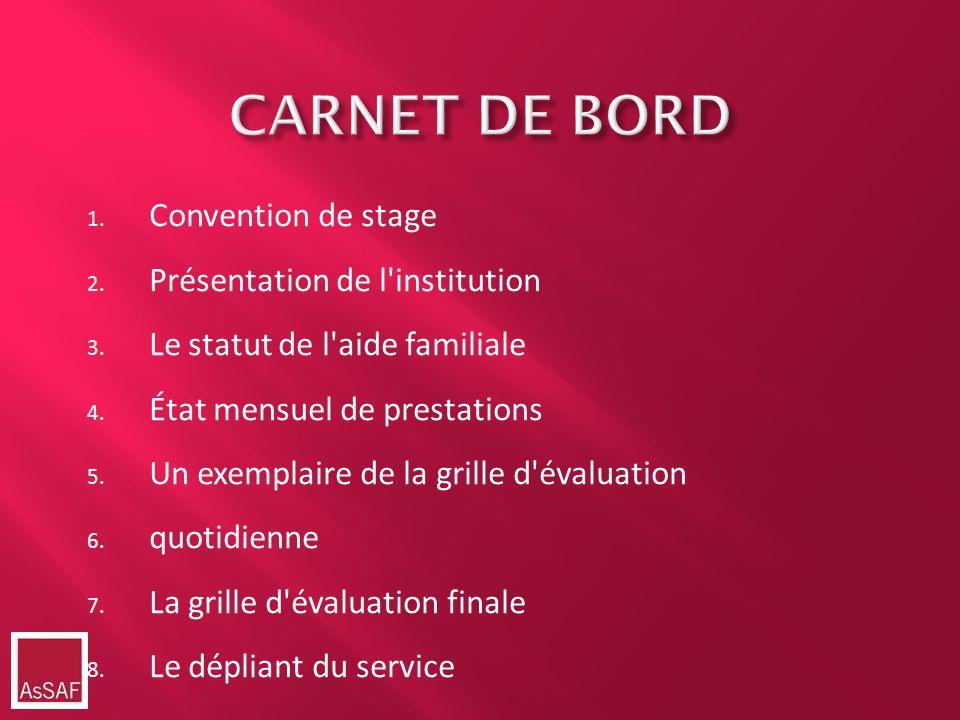 CARNET DE BORD 1. Convention de stage 2. Présentation de l'institution 3. Le statut de l'aide familiale 4. État mensuel de prestations 5. Un exemplair