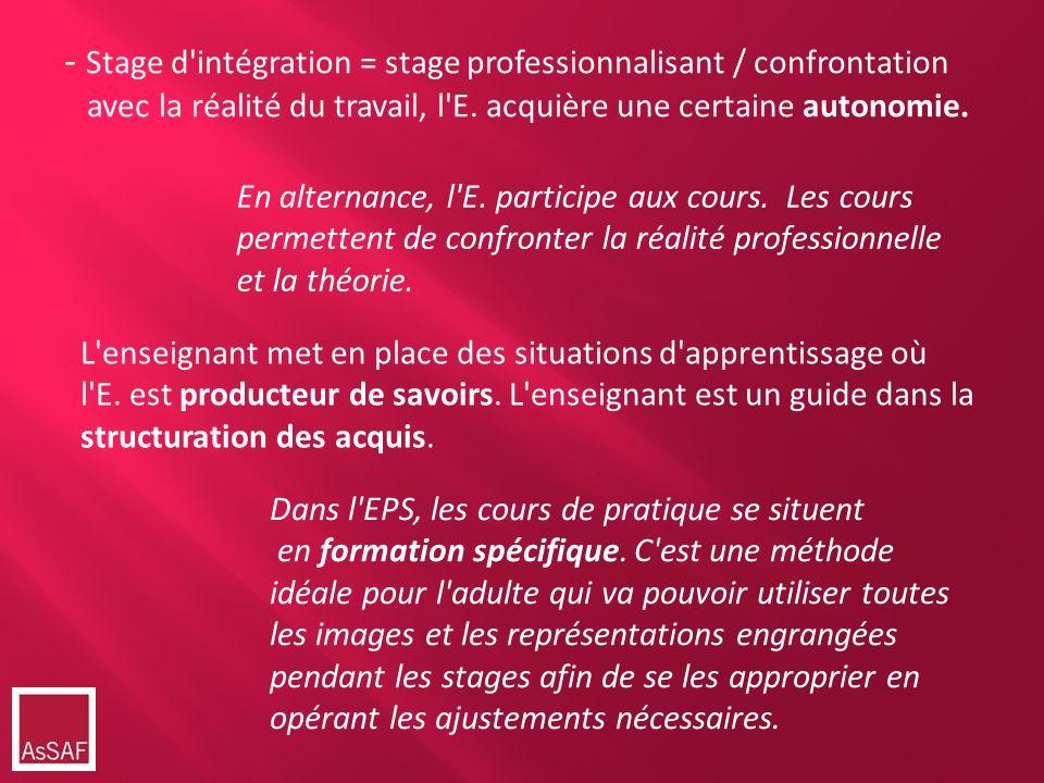 - Stage d'intégration = stage professionnalisant / confrontation avec la réalité du travail, l'E. acquière une certaine autonomie. En alternance, l'E.