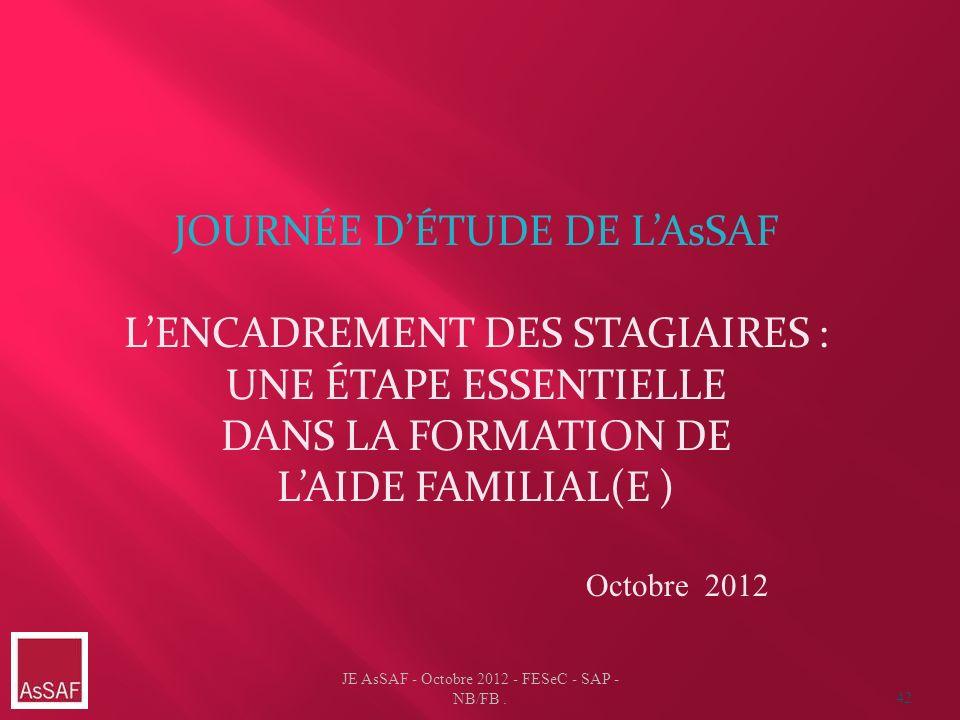 JE AsSAF - Octobre 2012 - FESeC - SAP - NB/FB. 42 JOURNÉE DÉTUDE DE LAsSAF LENCADREMENT DES STAGIAIRES : UNE ÉTAPE ESSENTIELLE DANS LA FORMATION DE LA