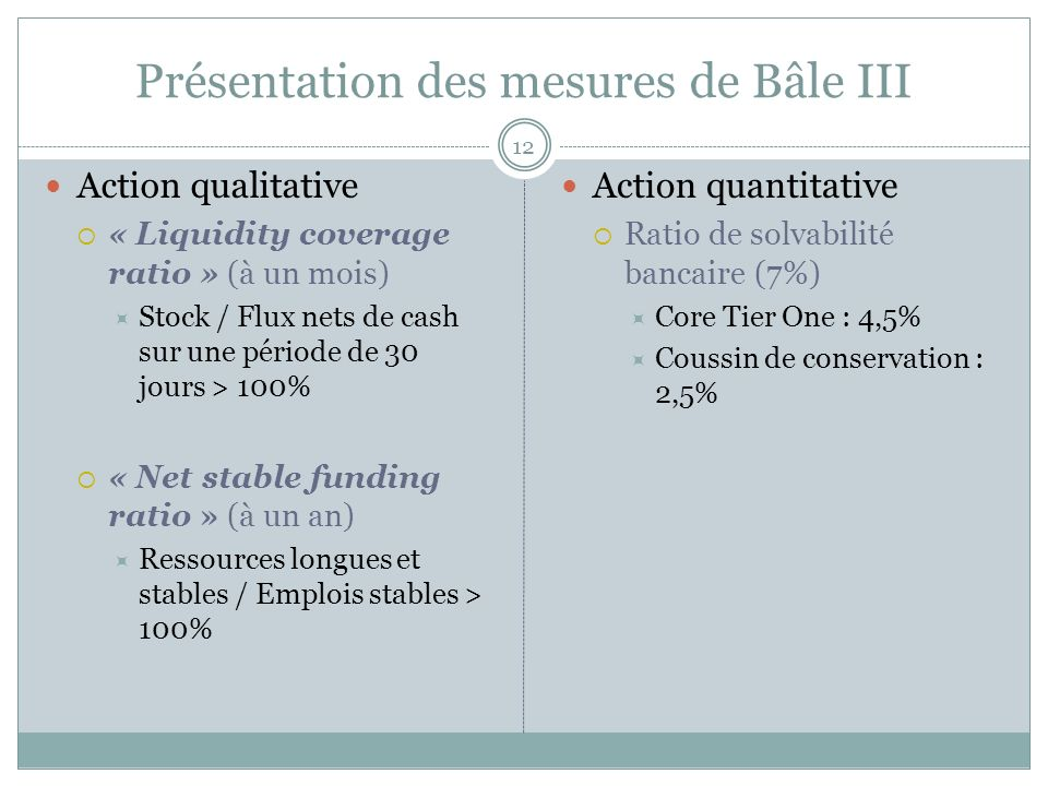 12 Action qualitative « Liquidity coverage ratio » (à un mois) Stock / Flux nets de cash sur une période de 30 jours > 100% « Net stable funding ratio