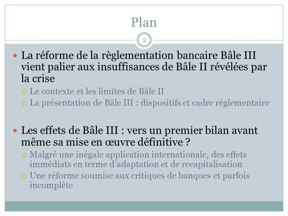 Plan 13 La réforme de la règlementation bancaire Bâle III vient palier aux insuffisances de Bâle II révélées par la crise Le contexte et les limites de Bâle II La présentation de Bâle III : dispositifs et cadre règlementaire Les effets de Bâle III : vers un premier bilan avant même sa mise en œuvre définitive .