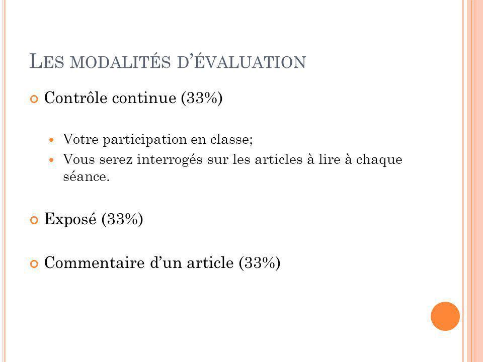 L ES MODALITÉS D ÉVALUATION Contrôle continue (33%) Votre participation en classe; Vous serez interrogés sur les articles à lire à chaque séance. Expo