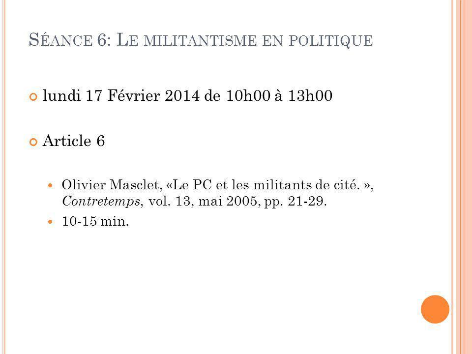 S ÉANCE 6: L E MILITANTISME EN POLITIQUE lundi 17 Février 2014 de 10h00 à 13h00 Article 6 Olivier Masclet, «Le PC et les militants de cité.