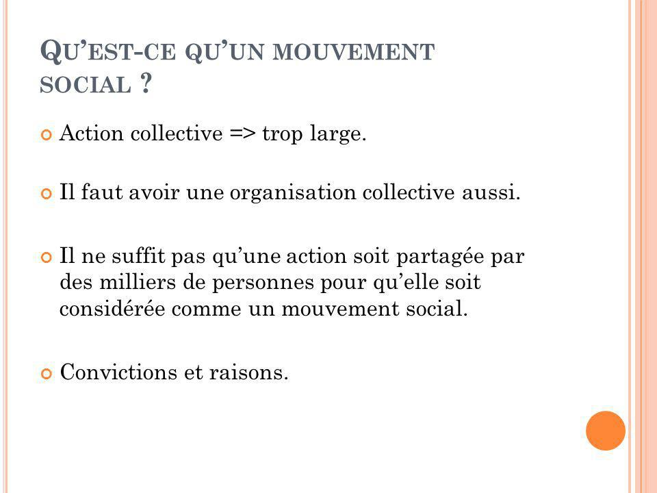 Q U EST - CE QU UN MOUVEMENT SOCIAL ? Action collective => trop large. Il faut avoir une organisation collective aussi. Il ne suffit pas quune action
