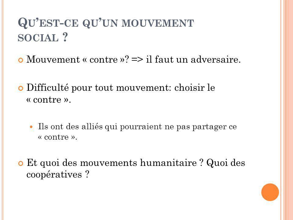 Q U EST - CE QU UN MOUVEMENT SOCIAL ? Mouvement « contre »? => il faut un adversaire. Difficulté pour tout mouvement: choisir le « contre ». Ils ont d