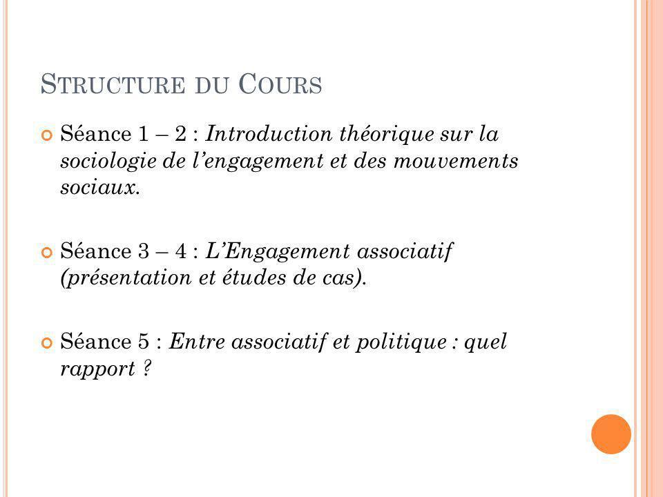 S TRUCTURE DU C OURS Séance 1 – 2 : Introduction théorique sur la sociologie de lengagement et des mouvements sociaux. Séance 3 – 4 : LEngagement asso