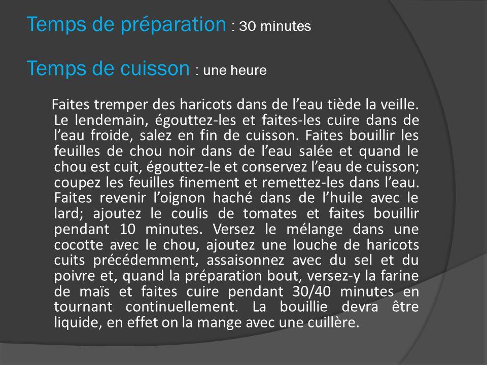 Temps de préparation : 30 minutes Temps de cuisson : une heure Faites tremper des haricots dans de leau tiède la veille. Le lendemain, égouttez-les et