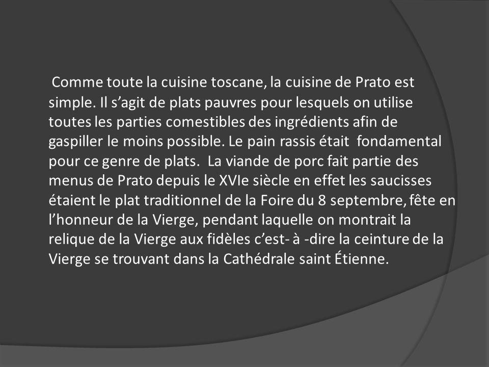 Comme toute la cuisine toscane, la cuisine de Prato est simple. Il sagit de plats pauvres pour lesquels on utilise toutes les parties comestibles des
