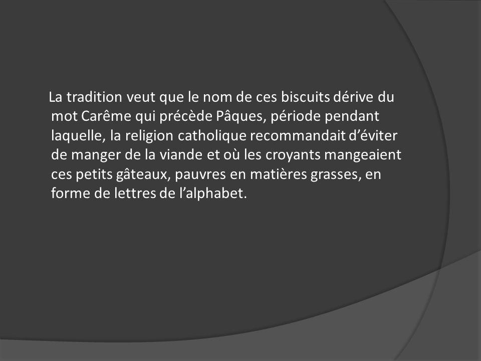 La tradition veut que le nom de ces biscuits dérive du mot Carême qui précède Pâques, période pendant laquelle, la religion catholique recommandait dé
