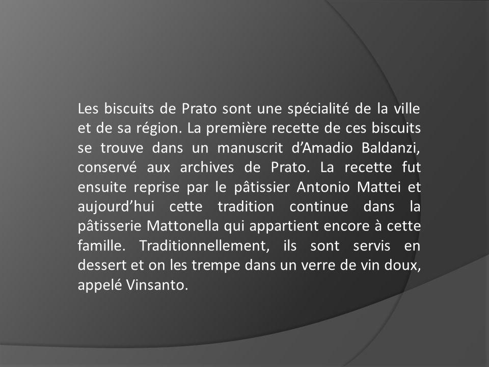 Les biscuits de Prato sont une spécialité de la ville et de sa région. La première recette de ces biscuits se trouve dans un manuscrit dAmadio Baldanz