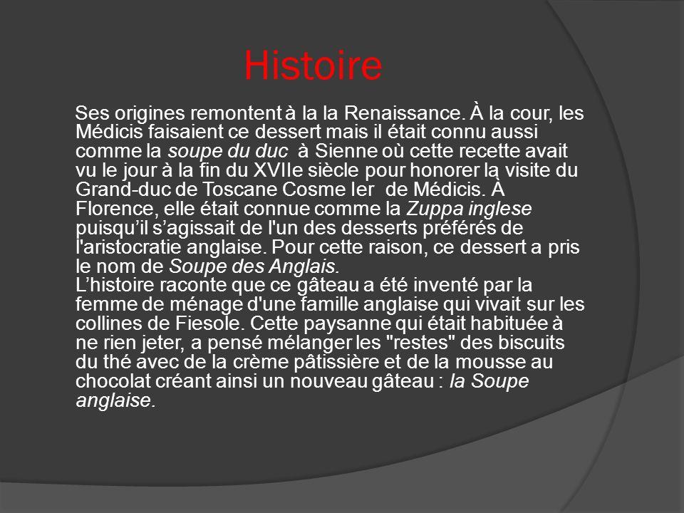 Histoire Ses origines remontent à la la Renaissance. À la cour, les Médicis faisaient ce dessert mais il était connu aussi comme la soupe du duc à Sie